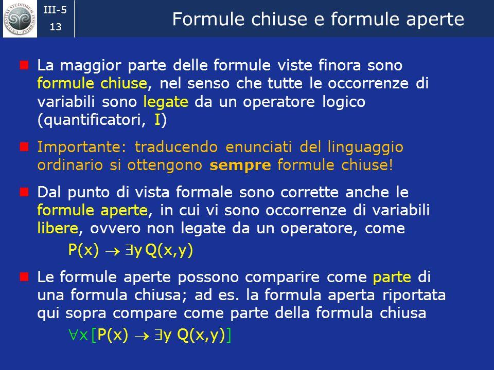 III-5 12 Condizioni di verità Dato un mondo del discorso possiamo valutare una formula qualsiasi, ovvero stabilire se la formula è vera o falsa nel mo
