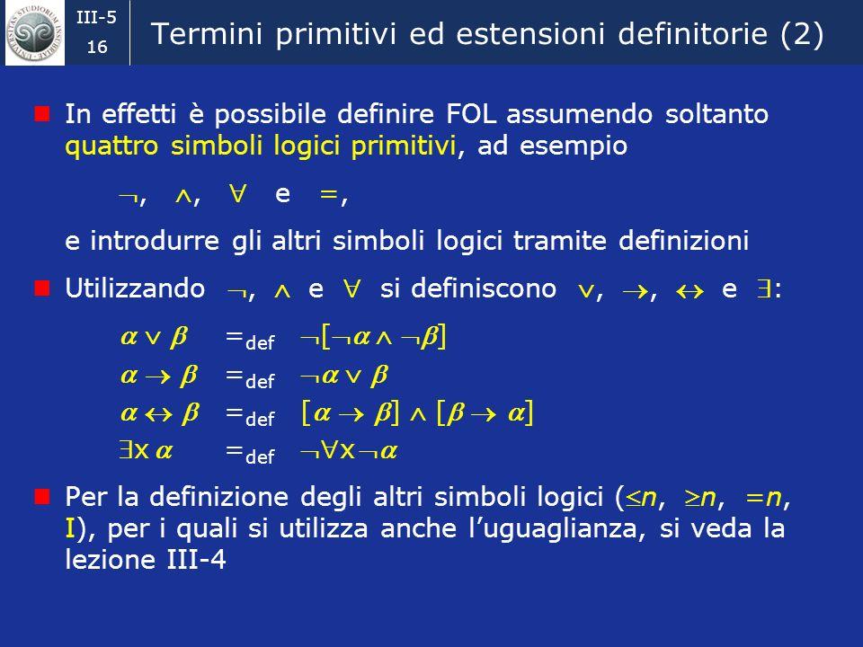 III-5 15 Simboli primitivi ed estensioni definitorie Abbiamo definito FOL come il linguaggio simbolico comprendente: costanti predicative costanti e v