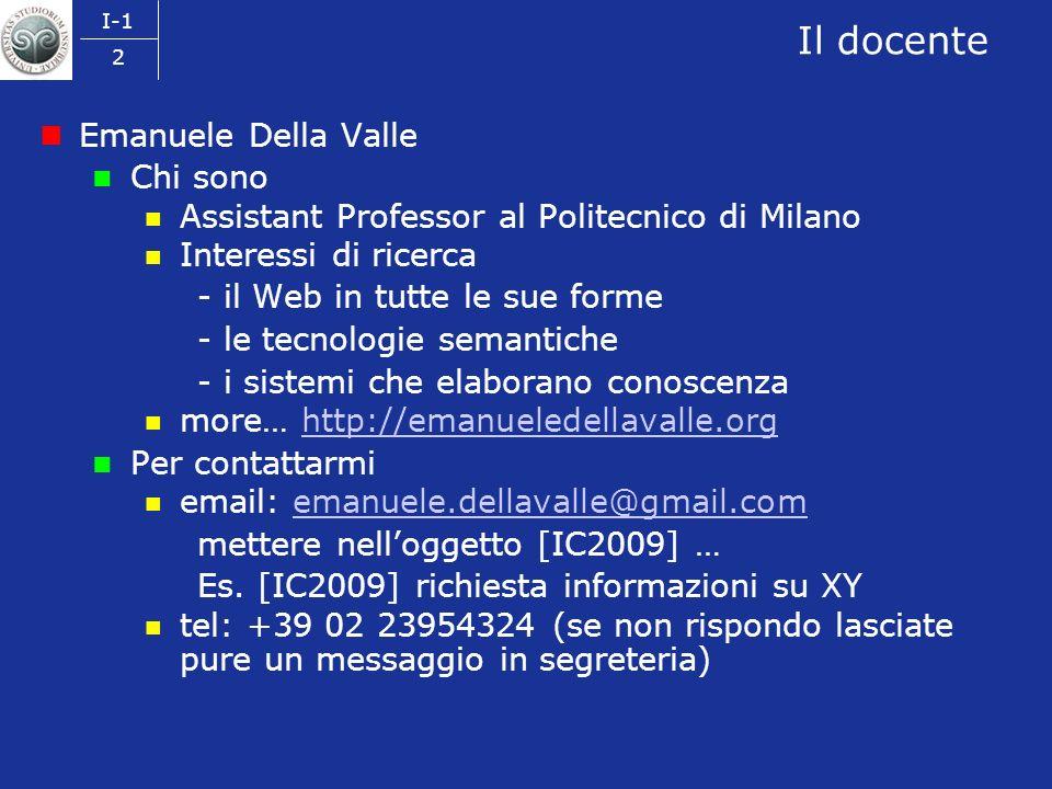 I-1 2 Il docente Emanuele Della Valle Chi sono Assistant Professor al Politecnico di Milano Interessi di ricerca - il Web in tutte le sue forme - le tecnologie semantiche - i sistemi che elaborano conoscenza more… http://emanueledellavalle.orghttp://emanueledellavalle.org Per contattarmi email: emanuele.dellavalle@gmail.comemanuele.dellavalle@gmail.com mettere nelloggetto [IC2009] … Es.
