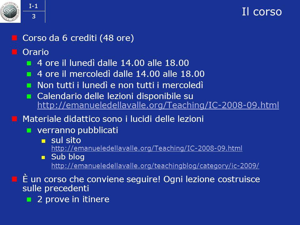 I-1 3 Il corso Corso da 6 crediti (48 ore) Orario 4 ore il lunedì dalle 14.00 alle 18.00 4 ore il mercoledì dalle 14.00 alle 18.00 Non tutti i lunedì e non tutti i mercoledì Calendario delle lezioni disponibile su http://emanueledellavalle.org/Teaching/IC-2008-09.html http://emanueledellavalle.org/Teaching/IC-2008-09.html Materiale didattico sono i lucidi delle lezioni verranno pubblicati sul sito http://emanueledellavalle.org/Teaching/IC-2008-09.html http://emanueledellavalle.org/Teaching/IC-2008-09.html Sub blog http://emanueledellavalle.org/teachingblog/category/ic-2009/ http://emanueledellavalle.org/teachingblog/category/ic-2009/ È un corso che conviene seguire.