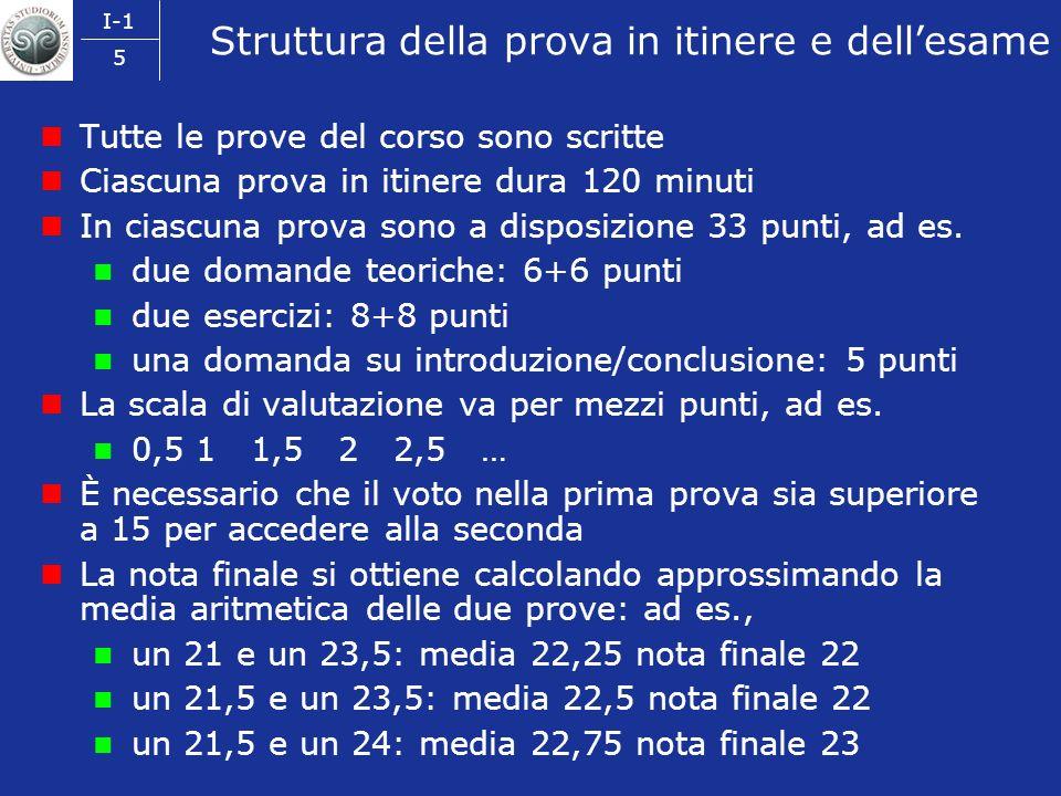 I-1 5 Struttura della prova in itinere e dellesame Tutte le prove del corso sono scritte Ciascuna prova in itinere dura 120 minuti In ciascuna prova sono a disposizione 33 punti, ad es.