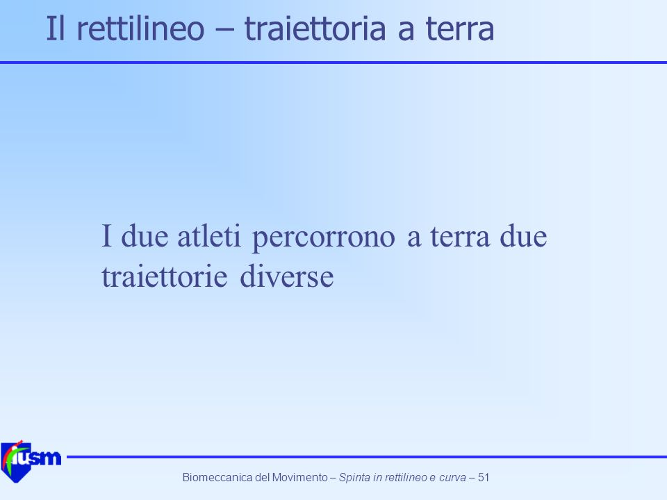 Biomeccanica del Movimento – Spinta in rettilineo e curva – 51 Il rettilineo – traiettoria a terra I due atleti percorrono a terra due traiettorie div