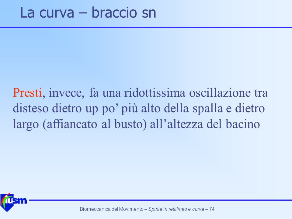 Biomeccanica del Movimento – Spinta in rettilineo e curva – 74 La curva – braccio sn Presti, invece, fa una ridottissima oscillazione tra disteso diet