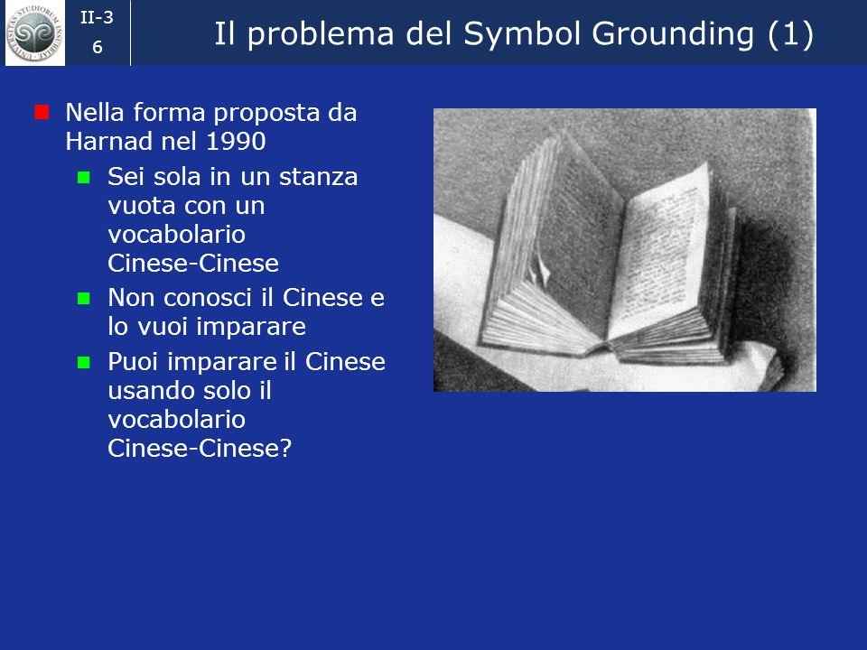 II-3 6 Il problema del Symbol Grounding (1) Nella forma proposta da Harnad nel 1990 Sei sola in un stanza vuota con un vocabolario Cinese-Cinese Non conosci il Cinese e lo vuoi imparare Puoi imparare il Cinese usando solo il vocabolario Cinese-Cinese?