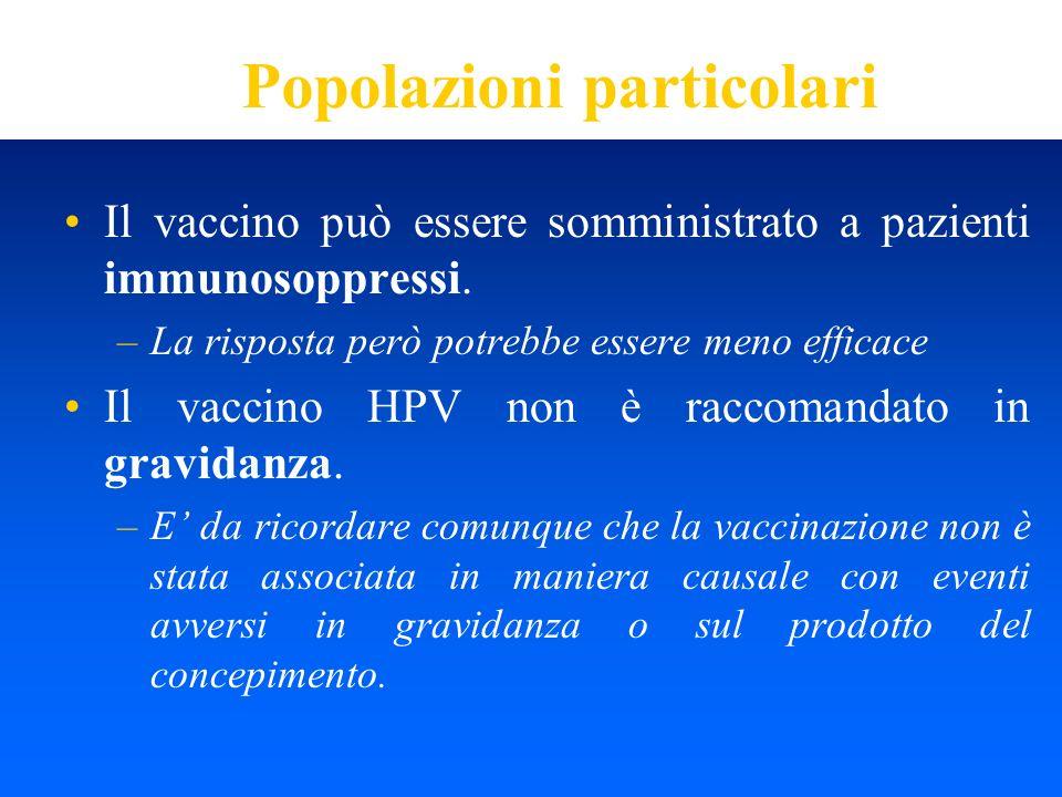 Popolazioni particolari Il vaccino può essere somministrato a pazienti immunosoppressi. –La risposta però potrebbe essere meno efficace Il vaccino HPV