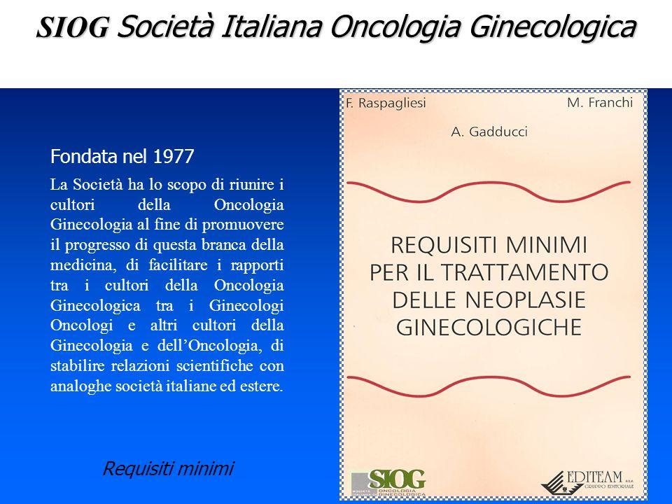 SIOG Società Italiana Oncologia Ginecologica Fondata nel 1977 La Società ha lo scopo di riunire i cultori della Oncologia Ginecologia al fine di promu