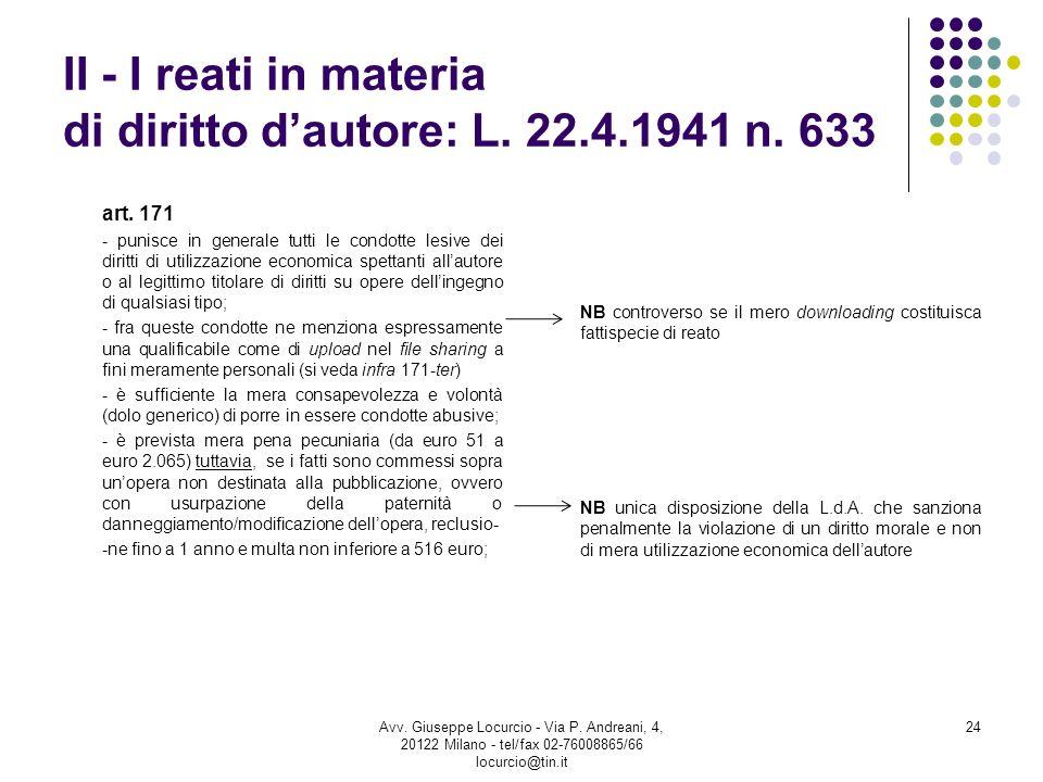 II - I reati in materia di diritto dautore: L. 22.4.1941 n. 633 art. 171 - punisce in generale tutti le condotte lesive dei diritti di utilizzazione e