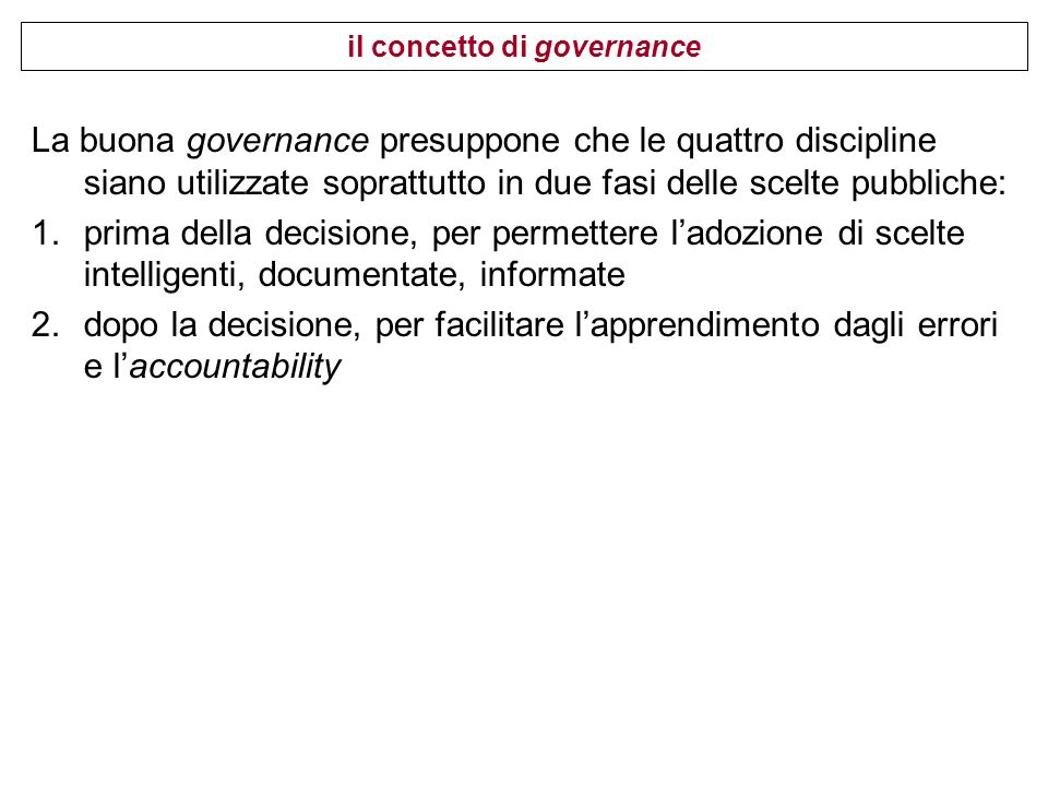 La buona governance presuppone che le quattro discipline siano utilizzate soprattutto in due fasi delle scelte pubbliche: 1.prima della decisione, per permettere ladozione di scelte intelligenti, documentate, informate 2.dopo la decisione, per facilitare lapprendimento dagli errori e laccountability il concetto di governance