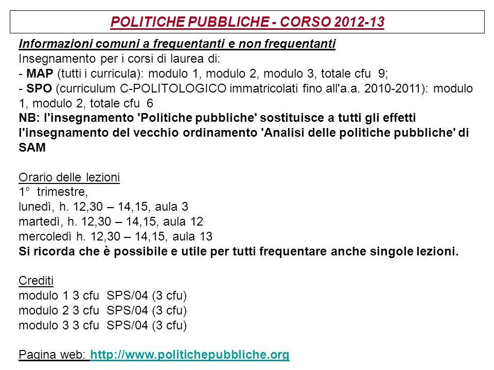 POLITICHE PUBBLICHE - CORSO 2012-13 Informazioni comuni a frequentanti e non frequentanti Insegnamento per i corsi di laurea di: - MAP (tutti i curric