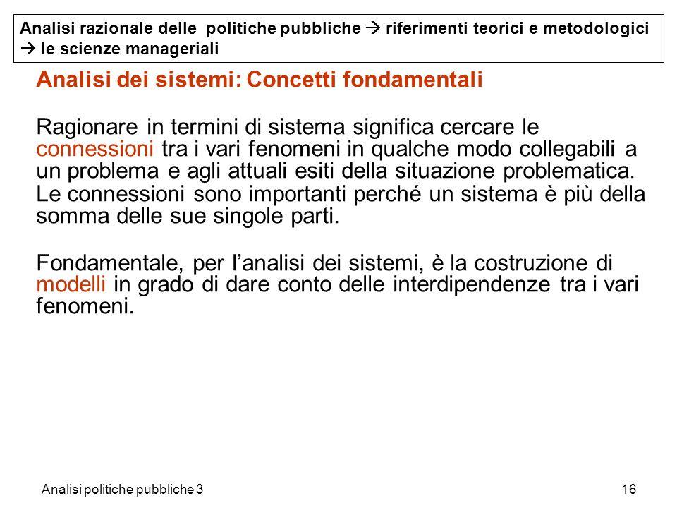 Analisi politiche pubbliche 316 Analisi dei sistemi: Concetti fondamentali Ragionare in termini di sistema significa cercare le connessioni tra i vari