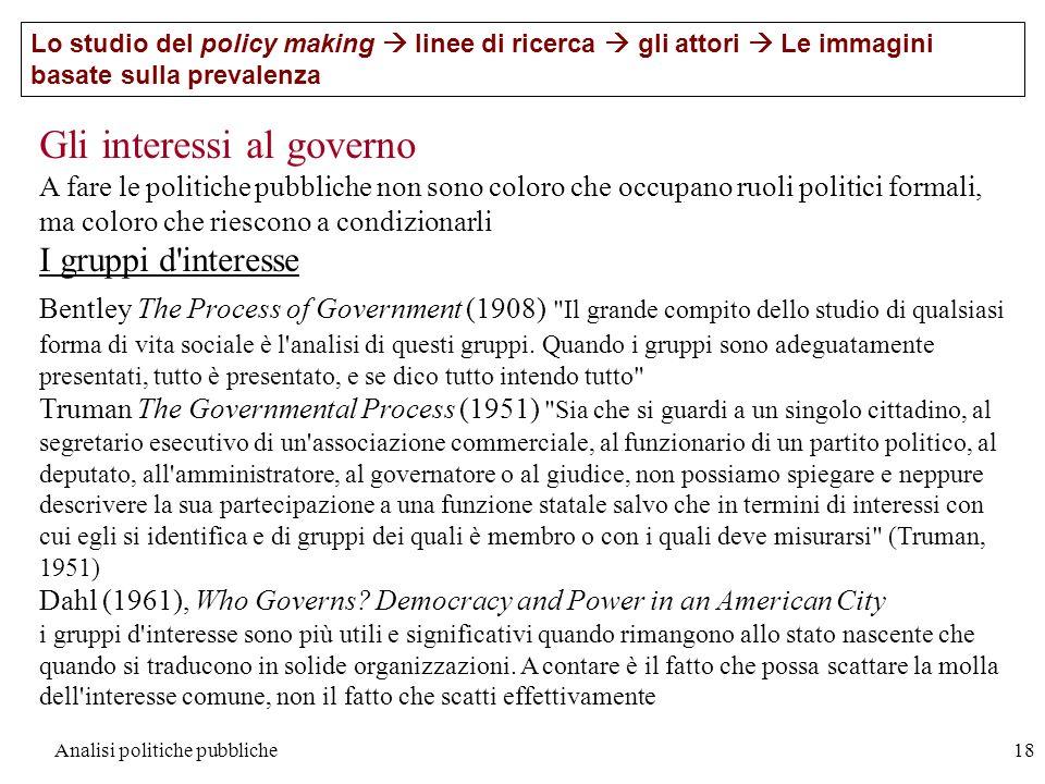 Analisi politiche pubbliche18 Gli interessi al governo A fare le politiche pubbliche non sono coloro che occupano ruoli politici formali, ma coloro ch