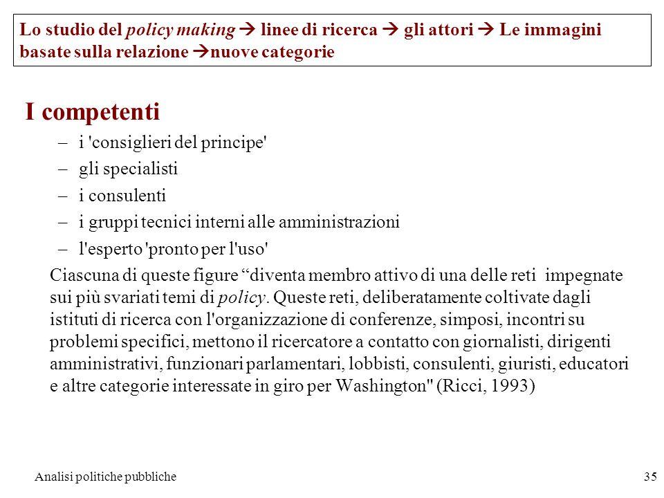 Analisi politiche pubbliche35 I competenti –i 'consiglieri del principe' –gli specialisti –i consulenti –i gruppi tecnici interni alle amministrazioni