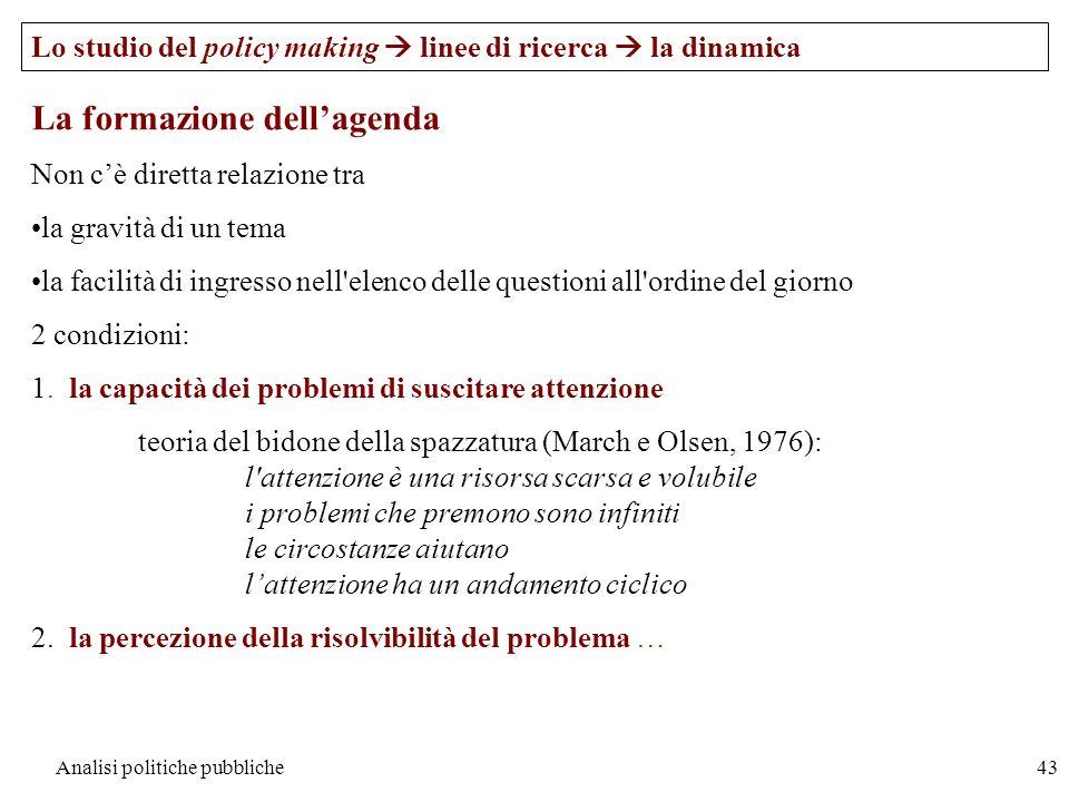Analisi politiche pubbliche43 La formazione dellagenda Non cè diretta relazione tra la gravità di un tema la facilità di ingresso nell'elenco delle qu