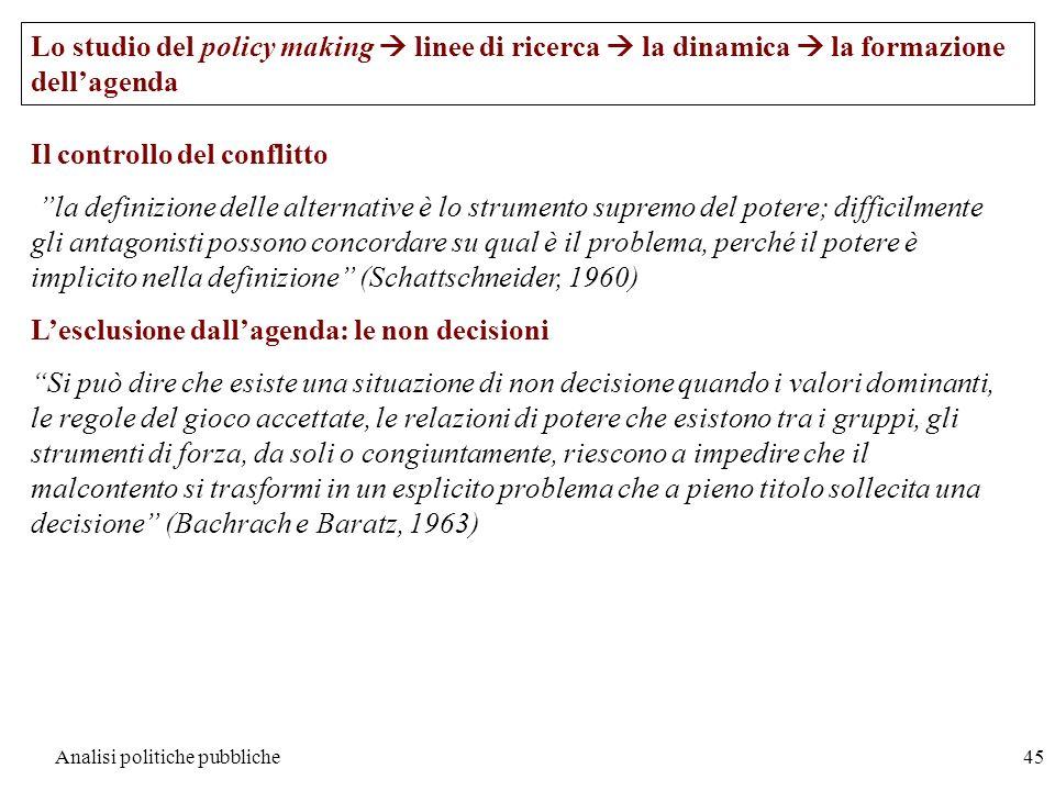 Analisi politiche pubbliche45 Il controllo del conflitto la definizione delle alternative è lo strumento supremo del potere; difficilmente gli antagon