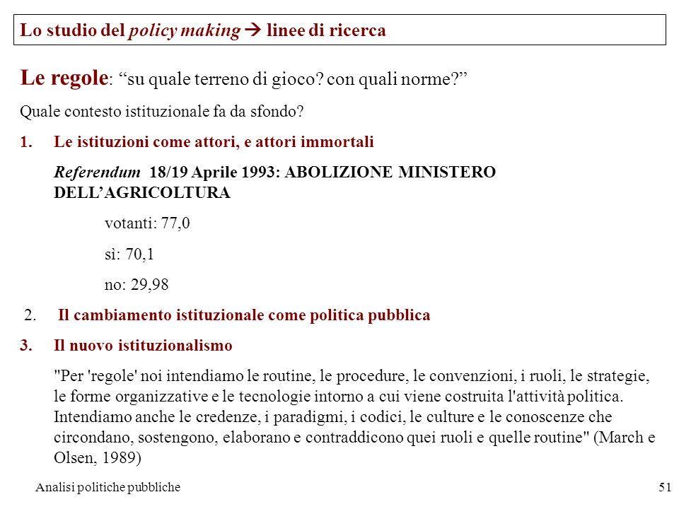 Analisi politiche pubbliche51 Lo studio del policy making linee di ricerca Le regole : su quale terreno di gioco? con quali norme? Quale contesto isti