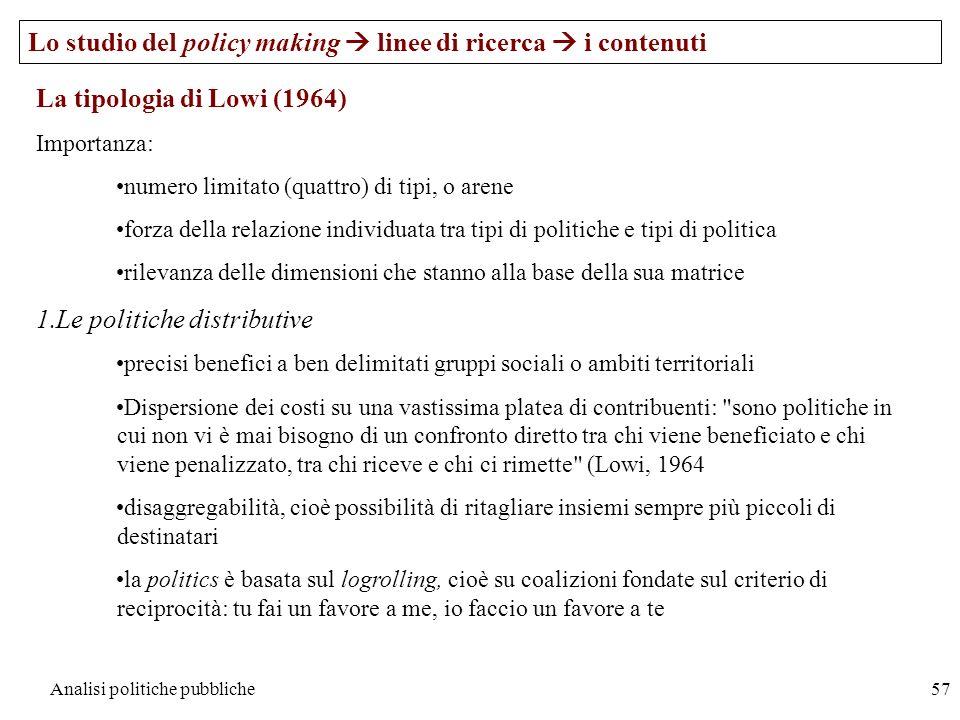 Analisi politiche pubbliche57 Lo studio del policy making linee di ricerca i contenuti La tipologia di Lowi (1964) Importanza: numero limitato (quattr