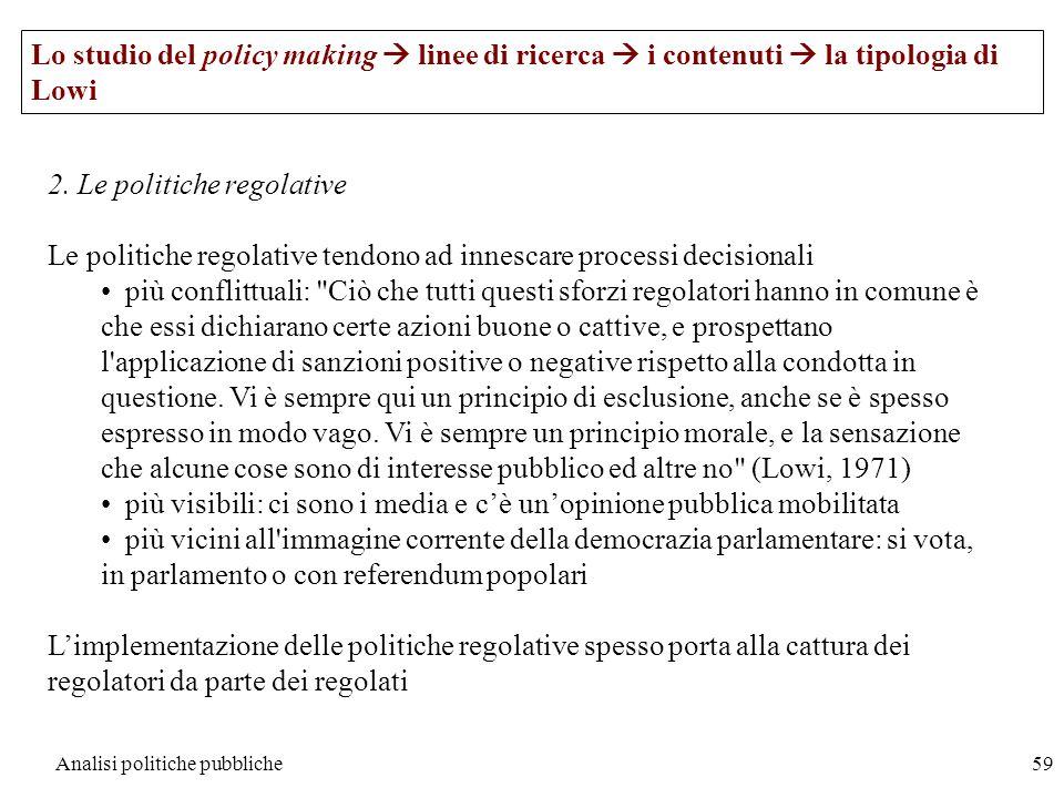 Analisi politiche pubbliche59 Lo studio del policy making linee di ricerca i contenuti la tipologia di Lowi 2. Le politiche regolative Le politiche re