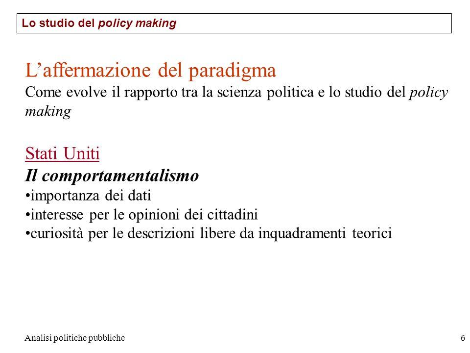 Analisi politiche pubbliche6 Lo studio del policy making Laffermazione del paradigma Come evolve il rapporto tra la scienza politica e lo studio del p