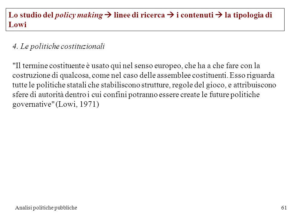 Analisi politiche pubbliche61 Lo studio del policy making linee di ricerca i contenuti la tipologia di Lowi 4. Le politiche costituzionali