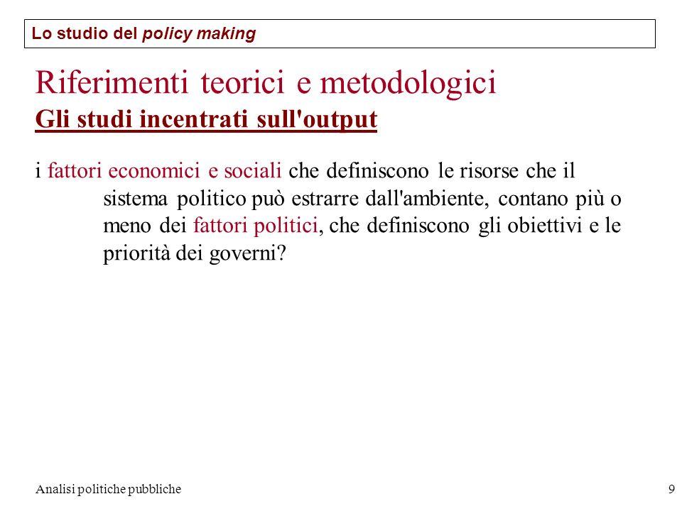 Analisi politiche pubbliche9 Lo studio del policy making Riferimenti teorici e metodologici Gli studi incentrati sull'output i fattori economici e soc