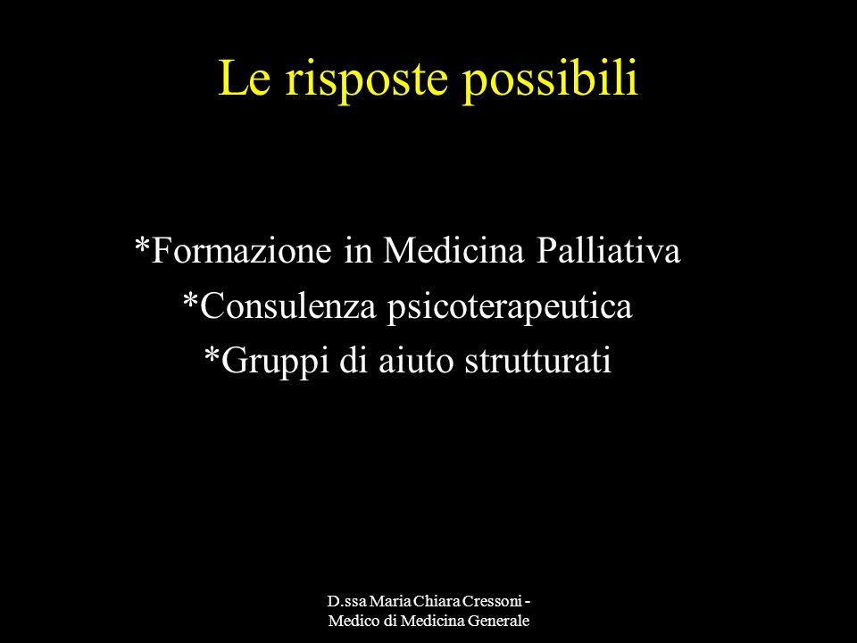 D.ssa Maria Chiara Cressoni - Medico di Medicina Generale Le risposte possibili *Formazione in Medicina Palliativa *Consulenza psicoterapeutica *Grupp