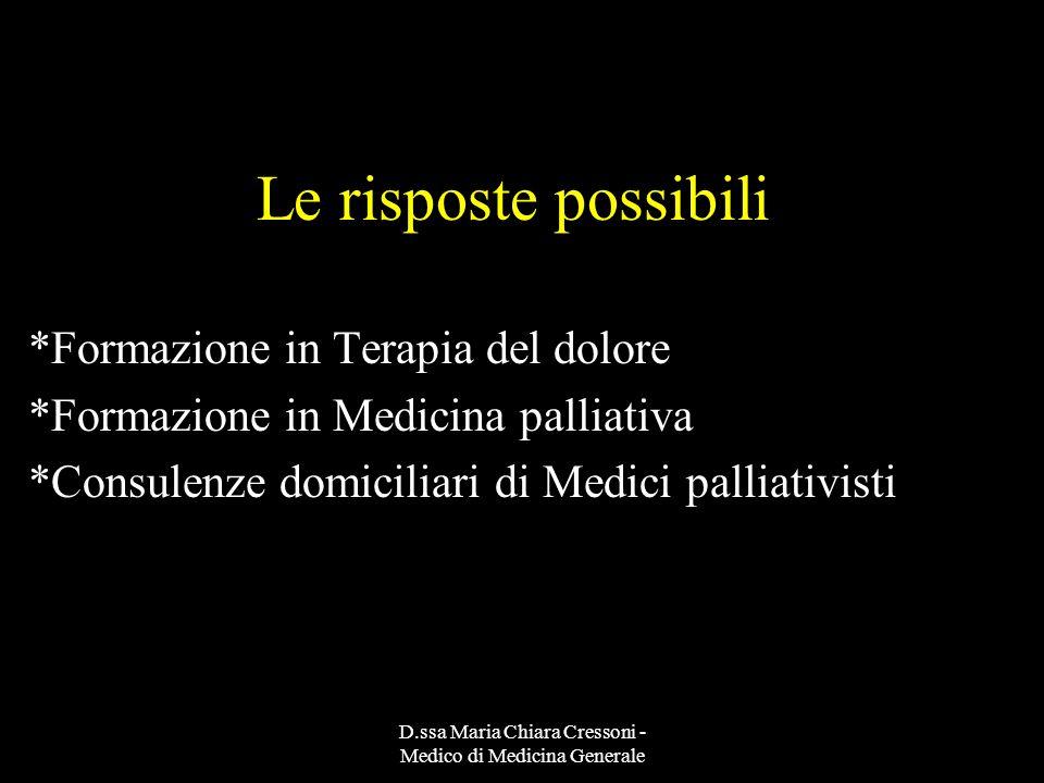 D.ssa Maria Chiara Cressoni - Medico di Medicina Generale Le risposte possibili *Formazione in Terapia del dolore *Formazione in Medicina palliativa *