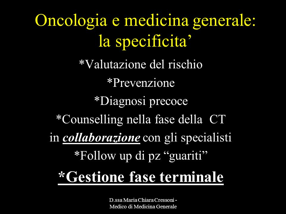 D.ssa Maria Chiara Cressoni - Medico di Medicina Generale Oncologia e medicina generale: la specificita *Valutazione del rischio *Prevenzione *Diagnos