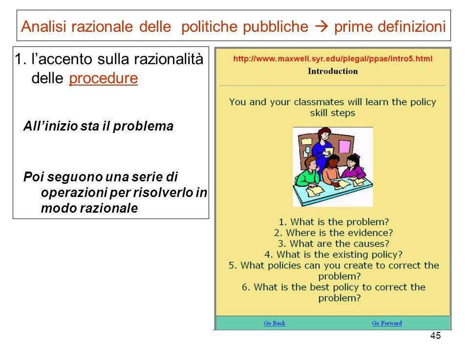45 Analisi razionale delle politiche pubbliche prime definizioni 1.laccento sulla razionalità delle procedure Allinizio sta il problema Poi seguono un