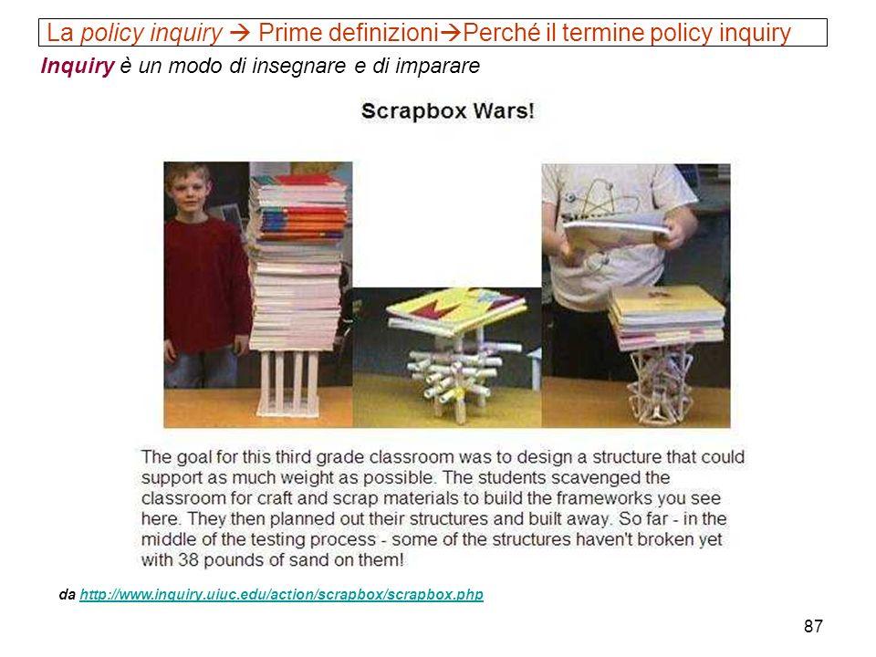 87 La policy inquiry Prime definizioni Perché il termine policy inquiry Inquiry è un modo di insegnare e di imparare da http://www.inquiry.uiuc.edu/ac