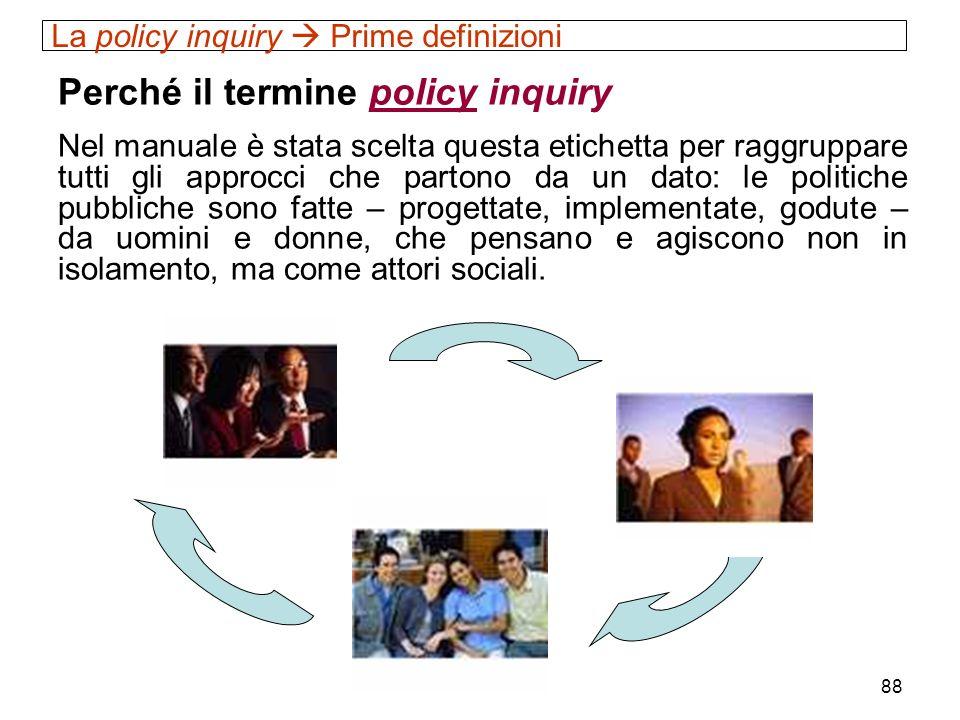 88 La policy inquiry Prime definizioni Perché il termine policy inquiry Nel manuale è stata scelta questa etichetta per raggruppare tutti gli approcci