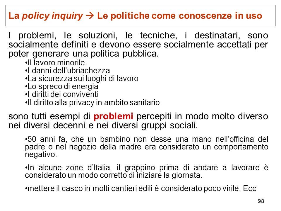 98 La policy inquiry Le politiche come conoscenze in uso I problemi, le soluzioni, le tecniche, i destinatari, sono socialmente definiti e devono esse