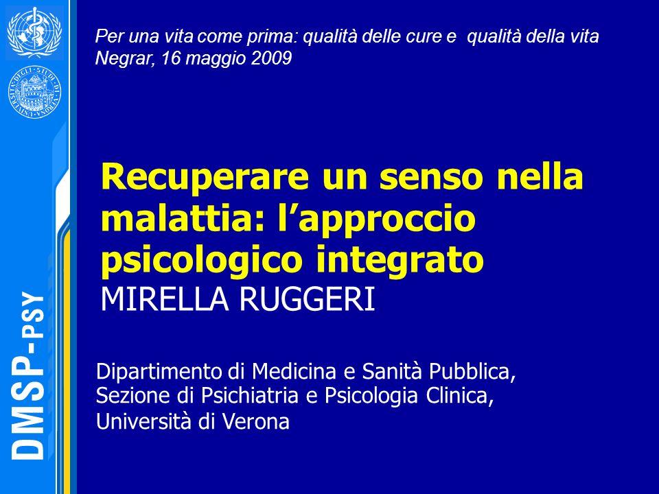 Recuperare un senso nella malattia: lapproccio psicologico integrato MIRELLA RUGGERI Per una vita come prima: qualità delle cure e qualità della vita