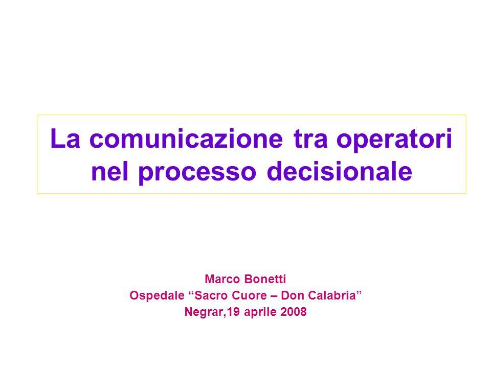 La comunicazione tra operatori nel processo decisionale Marco Bonetti Ospedale Sacro Cuore – Don Calabria Negrar,19 aprile 2008