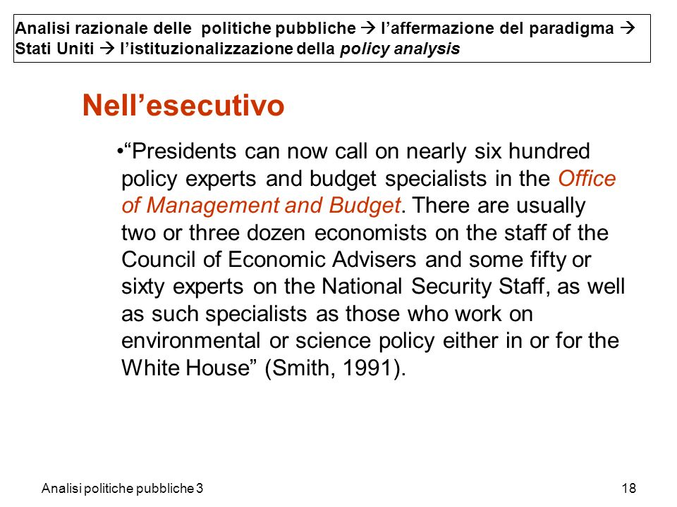 Analisi politiche pubbliche 318 Analisi razionale delle politiche pubbliche laffermazione del paradigma Stati Uniti listituzionalizzazione della policy analysis Nellesecutivo Presidents can now call on nearly six hundred policy experts and budget specialists in the Office of Management and Budget.