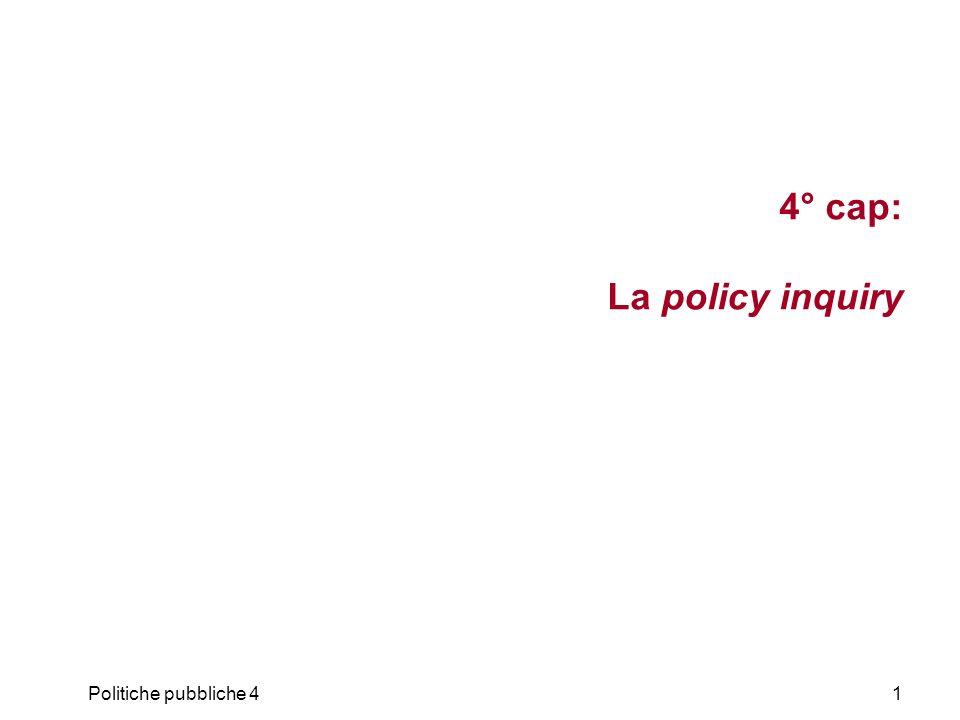 Politiche pubbliche 452 Nature of Policy Problems ELEMENT STRUCTURE OF PROBLEM Well structured Moderately Structured Ill Structured Decision maker(s)One or few Many AlternativesLimited Unlimited Utilities (values)Consensus Conflict OutcomesCertainty or riskUncertaintyUnknown ProbabilitiesCalculableIncalculable da PPA 691 – Seminar in Public Policy Analysis, www.csub.edu/~rdaniels/PPA_691_Lecture3-4.pptPPA 691 – Seminar in Public Policy Analysis La policy inquiry Riferimenti teorici e metodologici Le politiche come conoscenze in uso A.