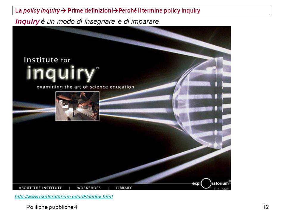 Politiche pubbliche 412 La policy inquiry Prime definizioni Perché il termine policy inquiry Inquiry è un modo di insegnare e di imparare http://www.e