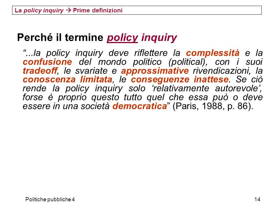 Politiche pubbliche 414 La policy inquiry Prime definizioni Perché il termine policy inquiry...la policy inquiry deve riflettere la complessità e la c
