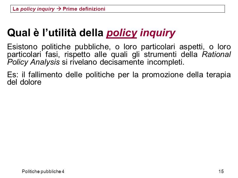 Politiche pubbliche 415 La policy inquiry Prime definizioni Qual è lutilità della policy inquiry Esistono politiche pubbliche, o loro particolari aspe