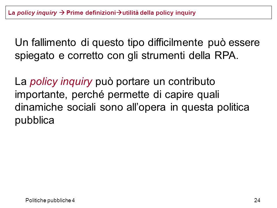 Politiche pubbliche 424 Un fallimento di questo tipo difficilmente può essere spiegato e corretto con gli strumenti della RPA. La policy inquiry può p