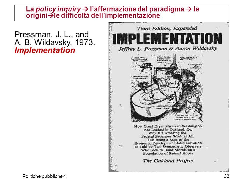 Politiche pubbliche 433 La policy inquiry laffermazione del paradigma le origini le difficoltà dellimplementazione Pressman, J. L., and A. B. Wildavsk