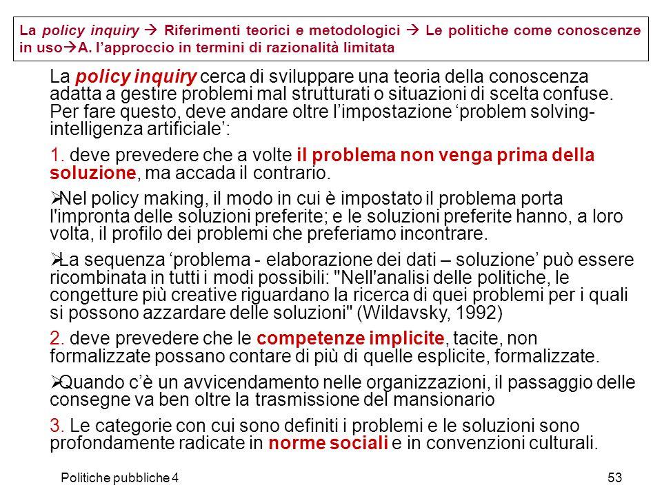 Politiche pubbliche 453 La policy inquiry Riferimenti teorici e metodologici Le politiche come conoscenze in uso A. lapproccio in termini di razionali