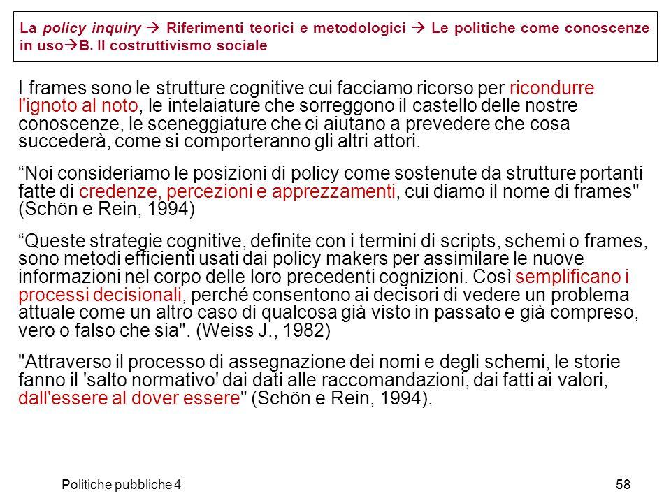 Politiche pubbliche 458 La policy inquiry Riferimenti teorici e metodologici Le politiche come conoscenze in uso B. Il costruttivismo sociale I frames