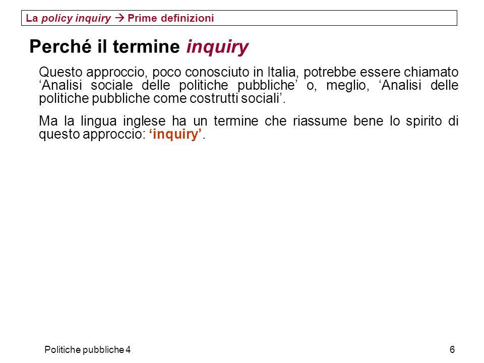 Politiche pubbliche 46 La policy inquiry Prime definizioni Perché il termine inquiry Questo approccio, poco conosciuto in Italia, potrebbe essere chia