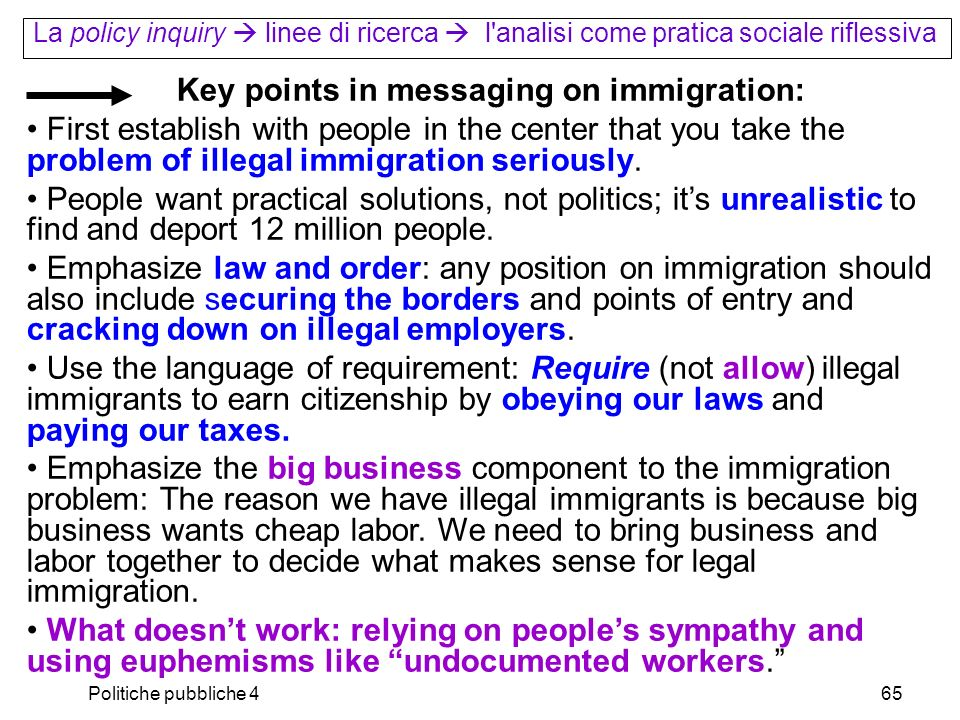 Politiche pubbliche 465 La policy inquiry linee di ricerca l analisi come pratica sociale riflessiva Key points in messaging on immigration: First establish with people in the center that you take the problem of illegal immigration seriously.