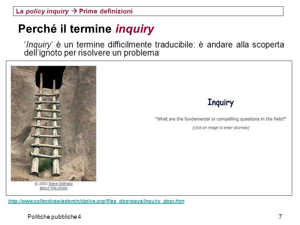 Politiche pubbliche 48 La policy inquiry Prime definizioni Perché il termine inquiry in comune con lARP il forte orientamento al problema (ASK) e alla ricerca (INVESTIGATE) in contrasto con lARP il ruolo della creatività (CREATE), del confronto sociale (DISCUSS), della riflessività (REFLECT)