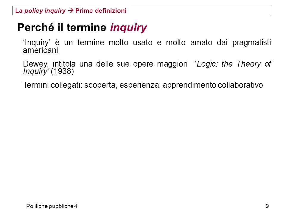 Politiche pubbliche 49 La policy inquiry Prime definizioni Perché il termine inquiry Inquiry è un termine molto usato e molto amato dai pragmatisti am