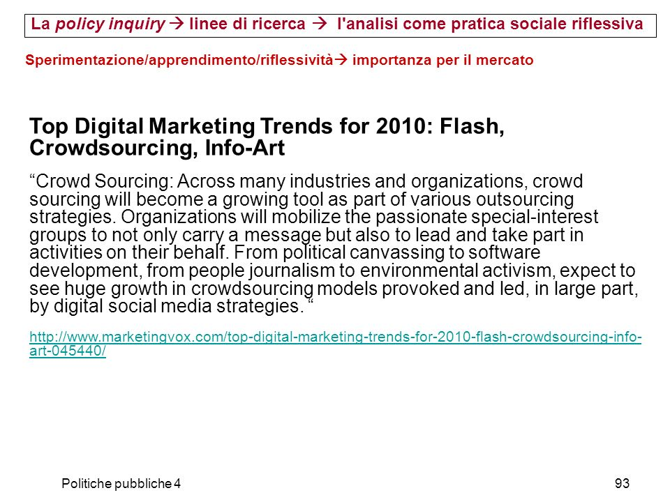 Politiche pubbliche 493 Sperimentazione/apprendimento/riflessività importanza per il mercato La policy inquiry linee di ricerca l analisi come pratica sociale riflessiva Top Digital Marketing Trends for 2010: Flash, Crowdsourcing, Info-Art Crowd Sourcing: Across many industries and organizations, crowd sourcing will become a growing tool as part of various outsourcing strategies.
