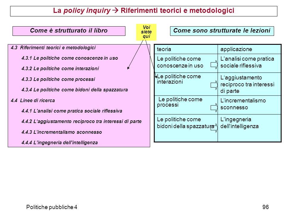 Politiche pubbliche 496 La policy inquiry Riferimenti teorici e metodologici 4.3 Riferimenti teorici e metodologici 4.3.1 Le politiche come conoscenze