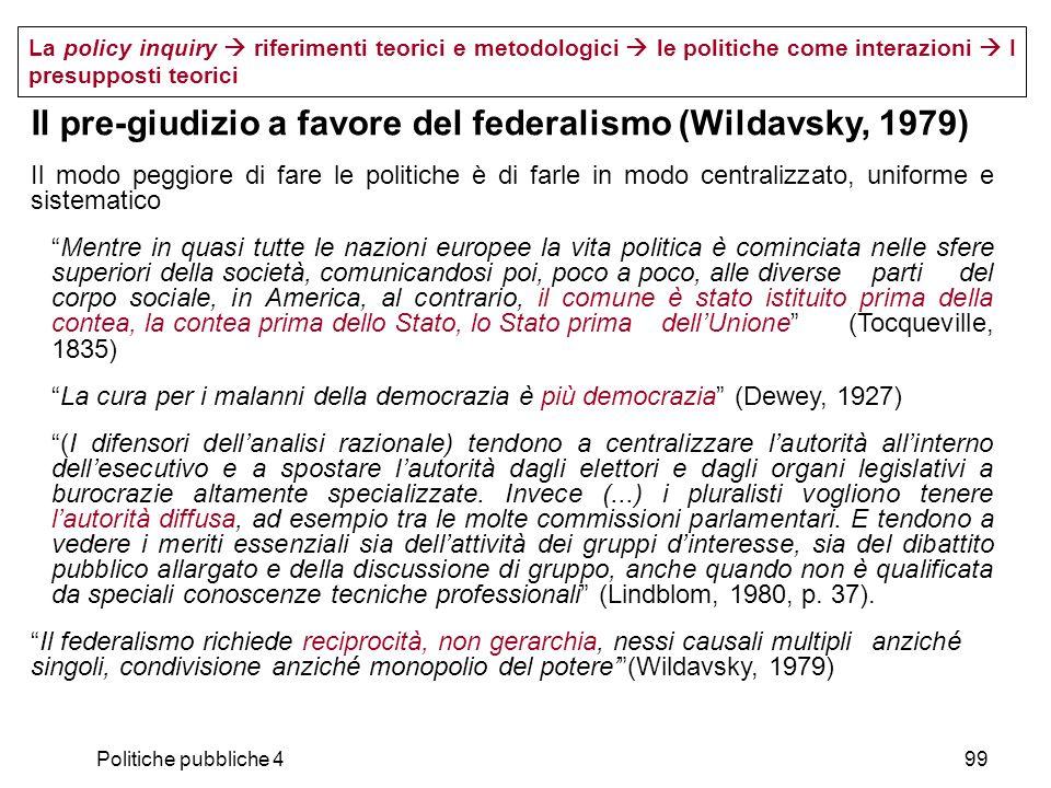Politiche pubbliche 499 Il pre-giudizio a favore del federalismo (Wildavsky, 1979) Il modo peggiore di fare le politiche è di farle in modo centralizz
