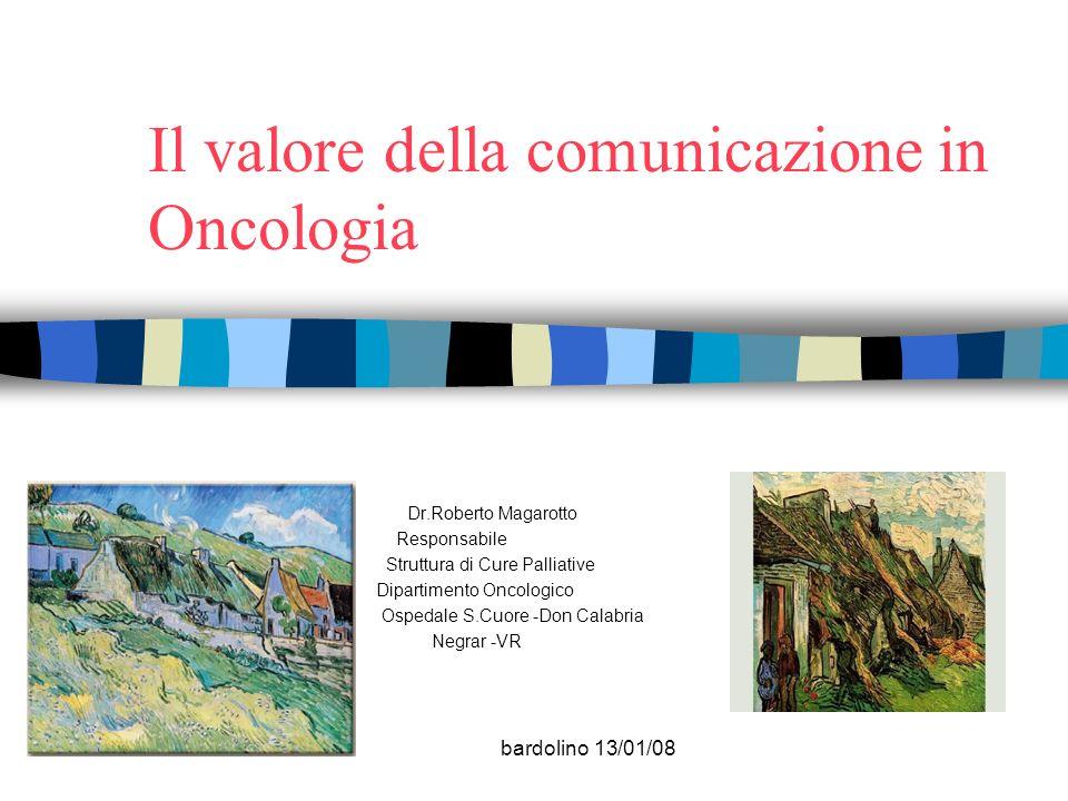 bardolino 13/01/08 Il valore della comunicazione in Oncologia Dr.Roberto Magarotto Responsabile Struttura di Cure Palliative Dipartimento Oncologico O